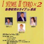 2018/01/14:「ⅠHIMEⅡTARO×2~新春初笑いライブ in 赤坂~」